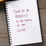 Secret of Adulthood: Don't Let the Perfect Be the Enemy of the Good.