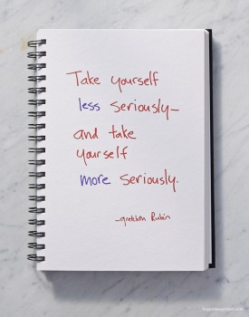 Take yourself less seriously - and take yourself more seriously.