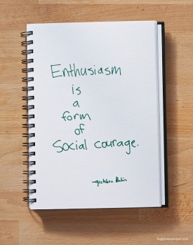 Enthusiasm is a form of social courage.