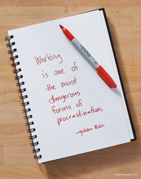 Working is one of the most dangerous forms of procrastination.